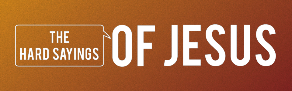 Week 15:  The Hard Sayings Of Jesus