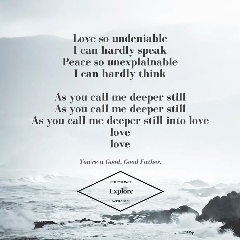 Love so undeniableI, I can hardly speakPeace so UnexplainableI, I can hardly thinkAs you call me deeper stillas you call me deeper stillas you call me deeper still into love love love