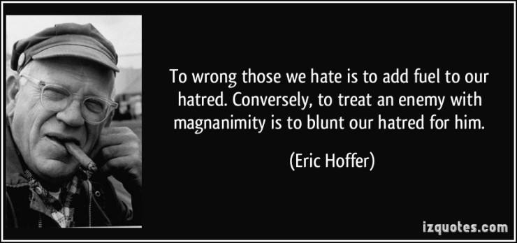 quote-to-wrong-those-we-hate-is-to-add-fuel-to-our-hatred-conversely-to-treat-an-enemy-with-magnanimity-eric-hoffer-316041