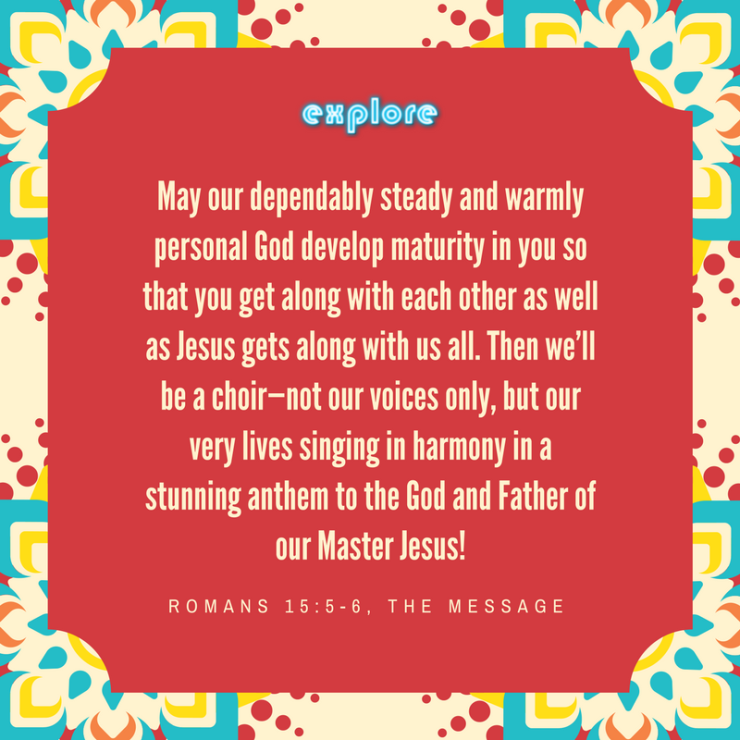 May our dependably steady and warmly personal God develop maturity in you so that you get along with each other as well as Jesus gets along with us all. Then we'll be a choir—not our voices only, but our very liv.png