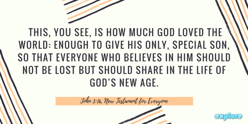 This, you see, is how much God loved the world- enough to give his only, special son, so that everyone who believes in him should not be lost but should share in the life of God_s new